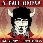 A. Paul Ortega - Two Worlds & Three Worlds